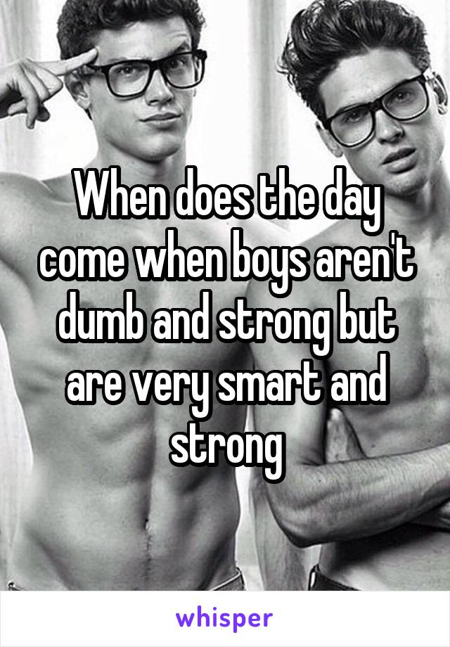 When does the day come when boys aren't dumb and strong but are very smart and strong