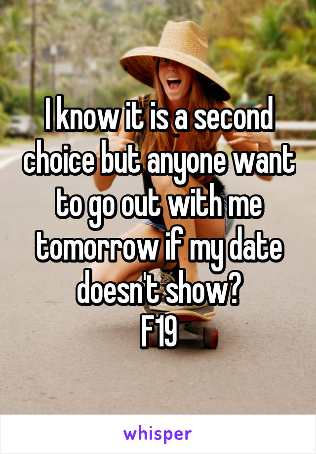 I know it is a second choice but anyone want to go out with me tomorrow if my date doesn't show? F19