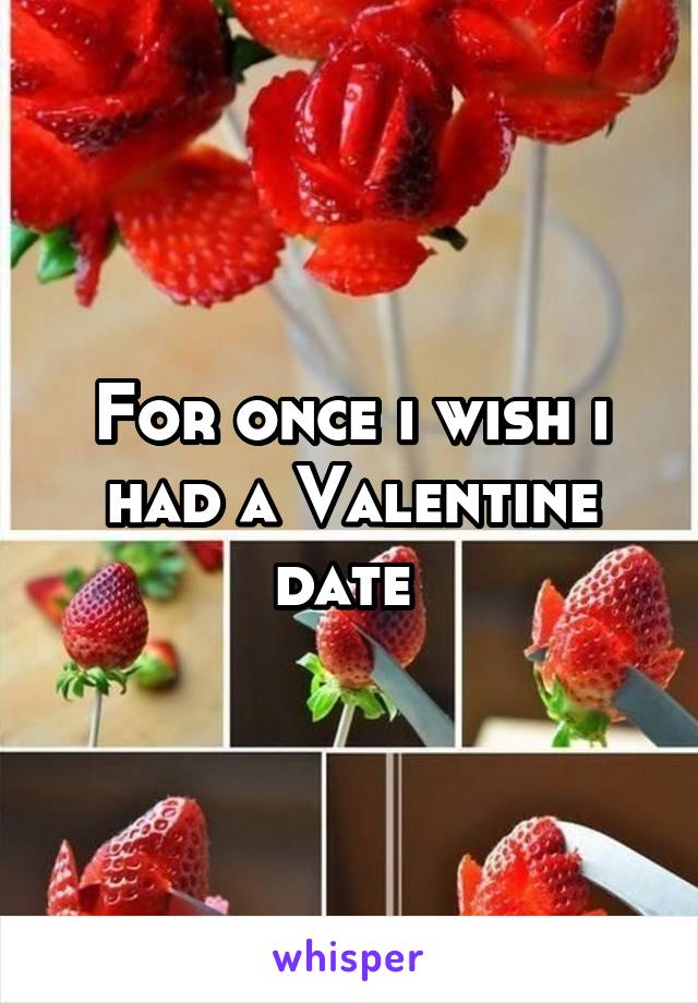 For once i wish i had a Valentine date