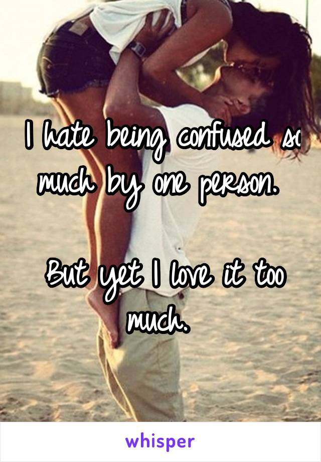 I hate being confused so much by one person.   But yet I love it too much.