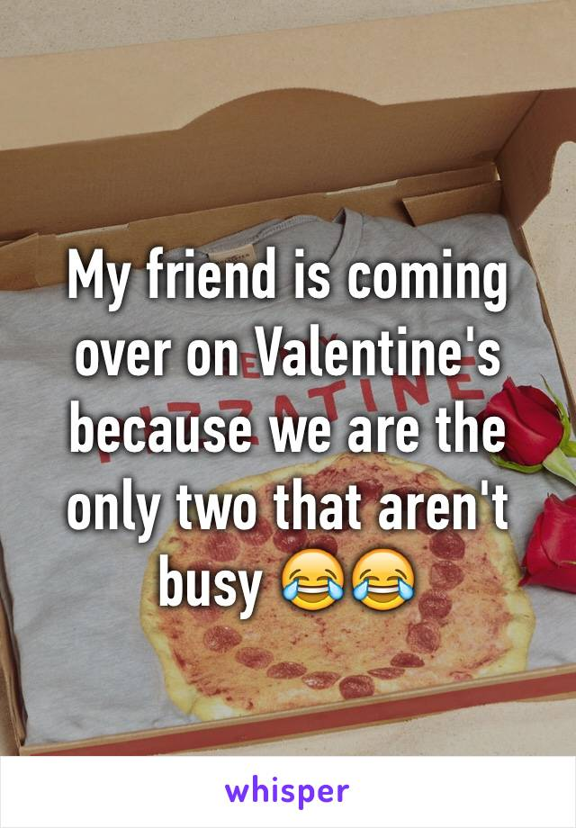 My friend is coming over on Valentine's because we are the only two that aren't busy 😂😂