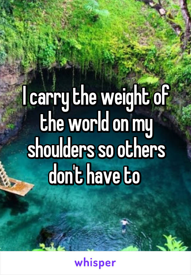 I carry the weight of the world on my shoulders so others don't have to