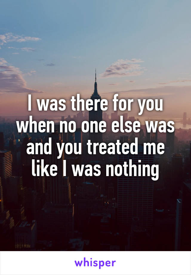 I was there for you when no one else was and you treated me like I was nothing