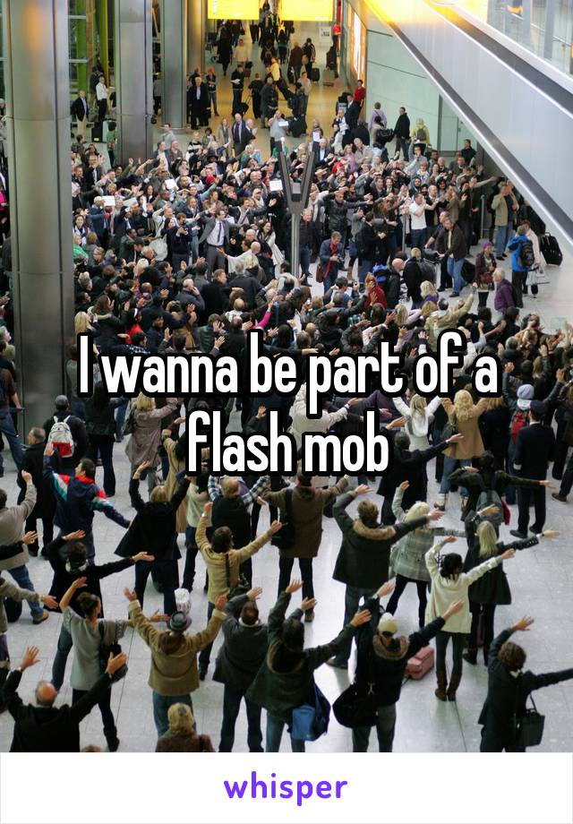 I wanna be part of a flash mob