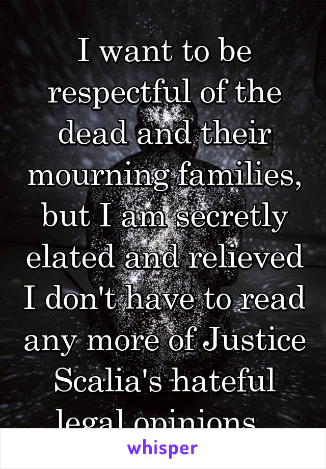I want to be respectful of the dead and their mourning families, but I am secretly elated and relieved I don't have to read any more of Justice Scalia's hateful legal opinions.