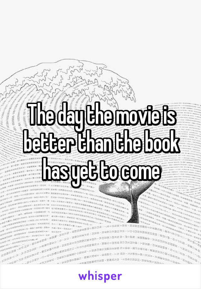 The day the movie is better than the book has yet to come