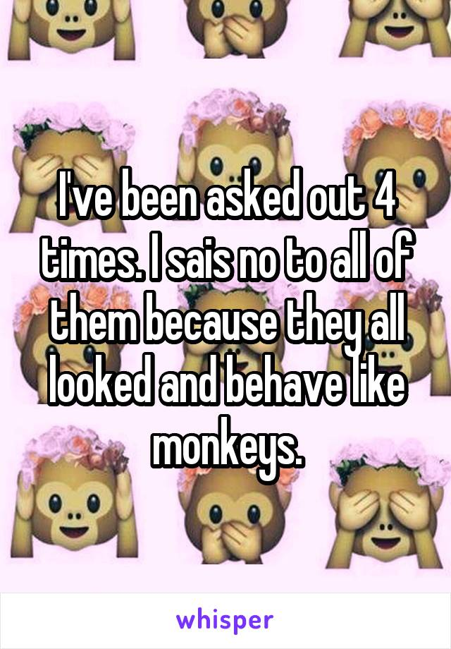 I've been asked out 4 times. I sais no to all of them because they all looked and behave like monkeys.