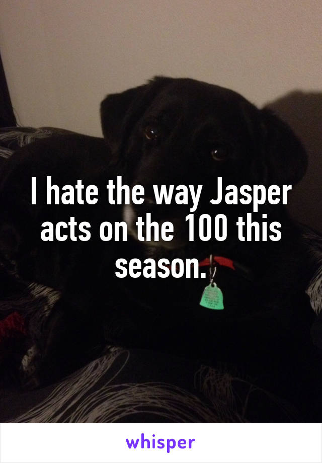 I hate the way Jasper acts on the 100 this season.