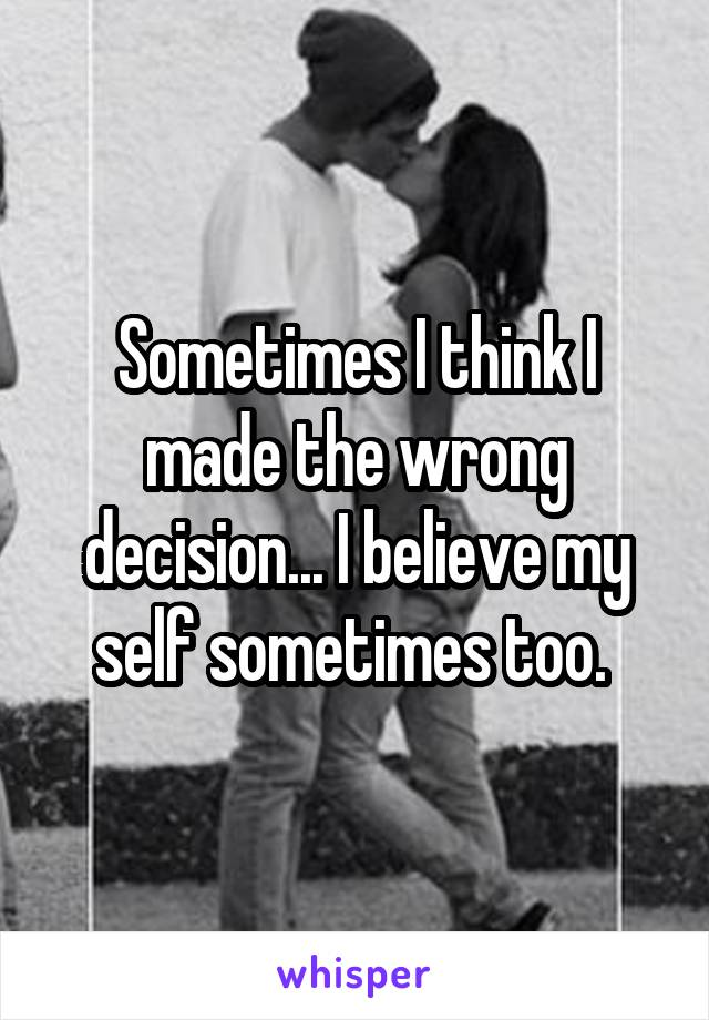 Sometimes I think I made the wrong decision... I believe my self sometimes too.