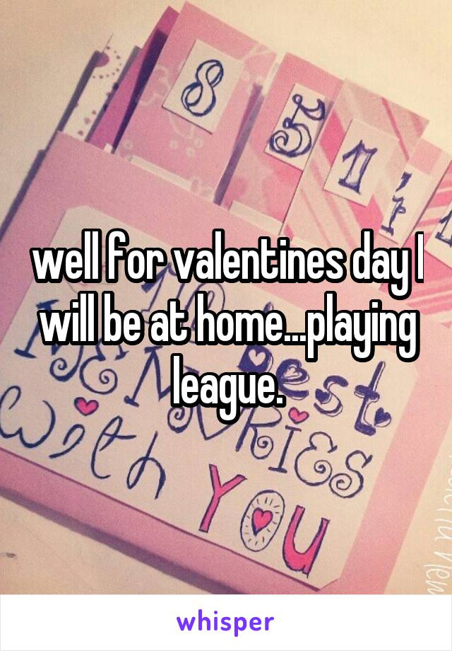 well for valentines day I will be at home...playing league.