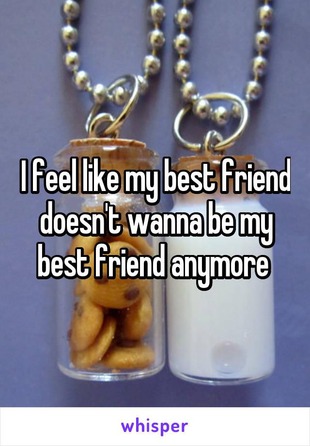 I feel like my best friend doesn't wanna be my best friend anymore