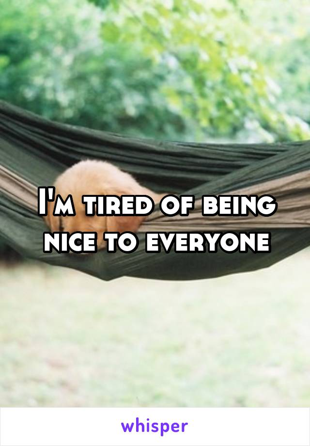 I'm tired of being nice to everyone
