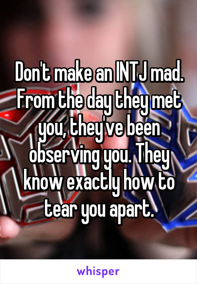 Don't make an INTJ mad. From the day they met you, they've been observing you. They know exactly how to tear you apart.