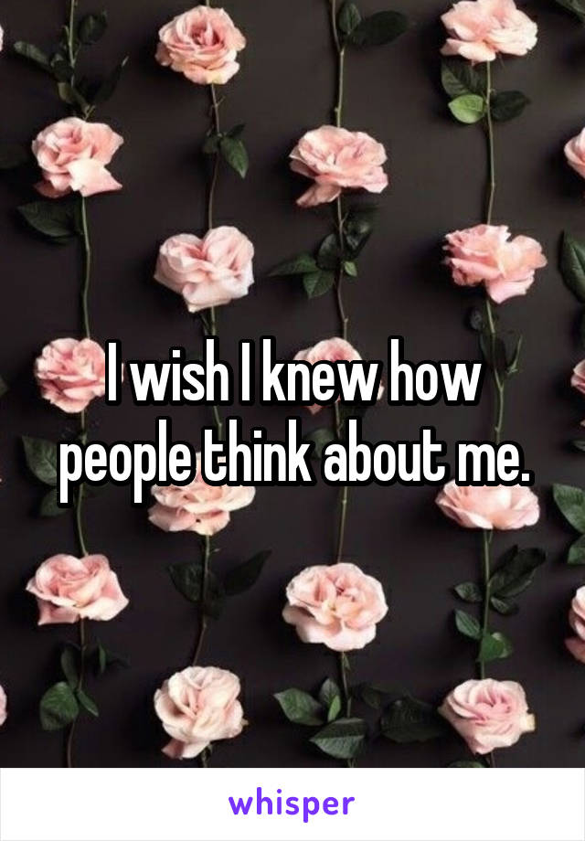 I wish I knew how people think about me.