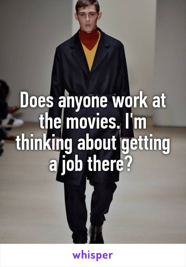 Does anyone work at the movies. I'm thinking about getting a job there?