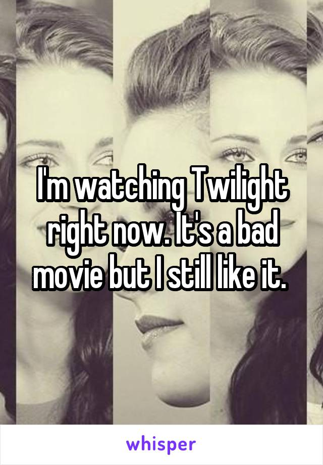 I'm watching Twilight right now. It's a bad movie but I still like it.