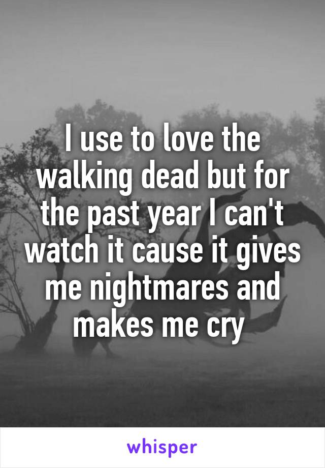 I use to love the walking dead but for the past year I can't watch it cause it gives me nightmares and makes me cry