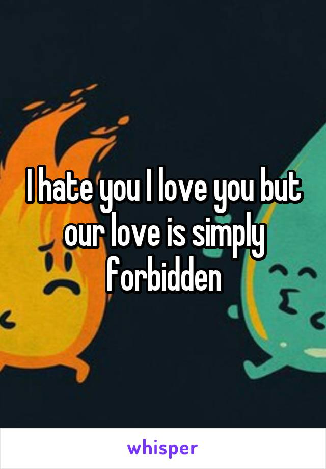I hate you I love you but our love is simply forbidden