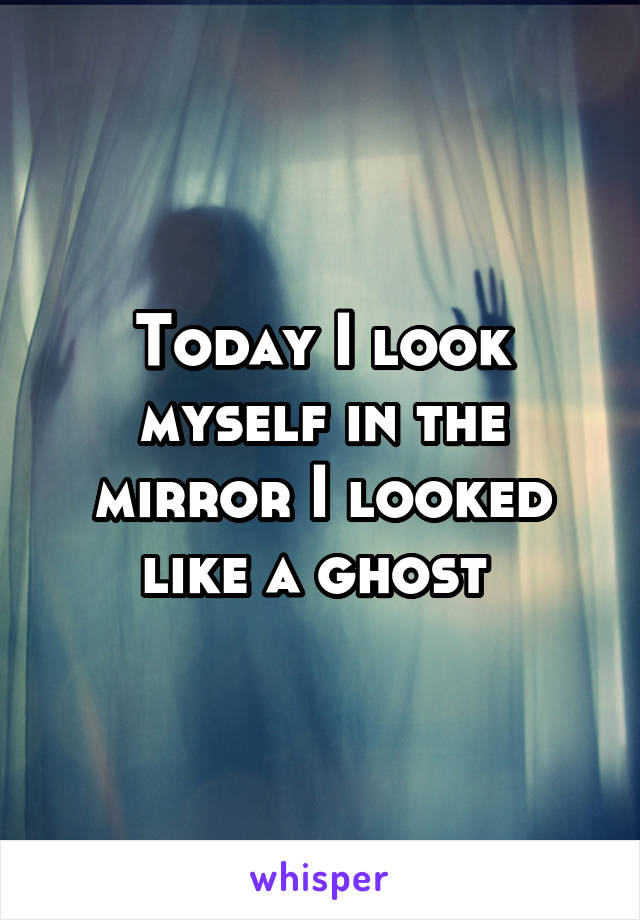 Today I look myself in the mirror I looked like a ghost