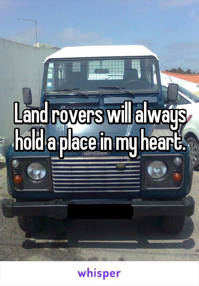 Land rovers will always hold a place in my heart.