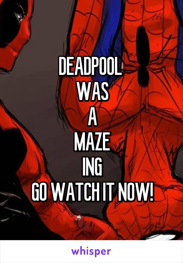 DEADPOOL  WAS A MAZE ING GO WATCH IT NOW!