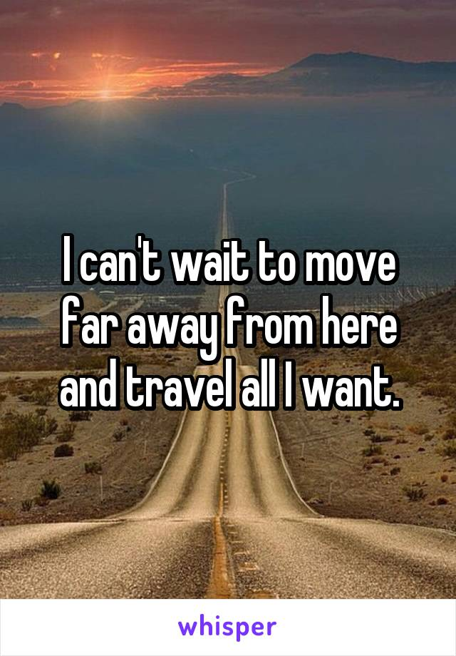 I can't wait to move far away from here and travel all I want.