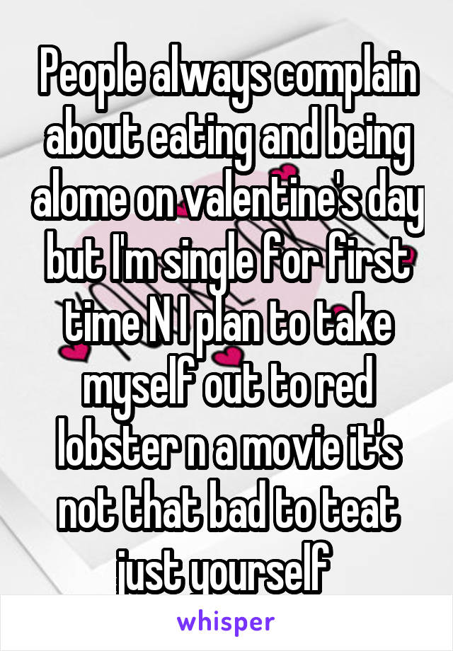 People always complain about eating and being alome on valentine's day but I'm single for first time N I plan to take myself out to red lobster n a movie it's not that bad to teat just yourself
