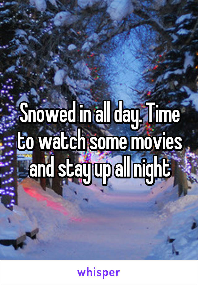 Snowed in all day. Time to watch some movies and stay up all night