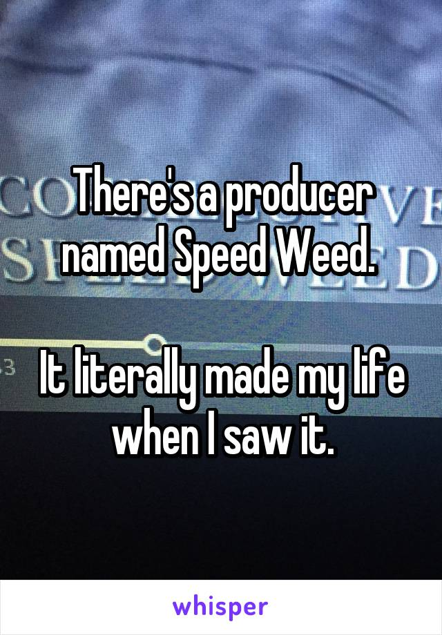 There's a producer named Speed Weed.   It literally made my life when I saw it.