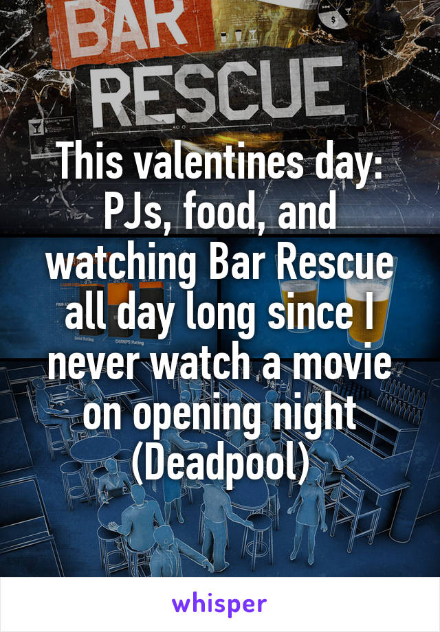 This valentines day: PJs, food, and watching Bar Rescue all day long since I never watch a movie on opening night (Deadpool)