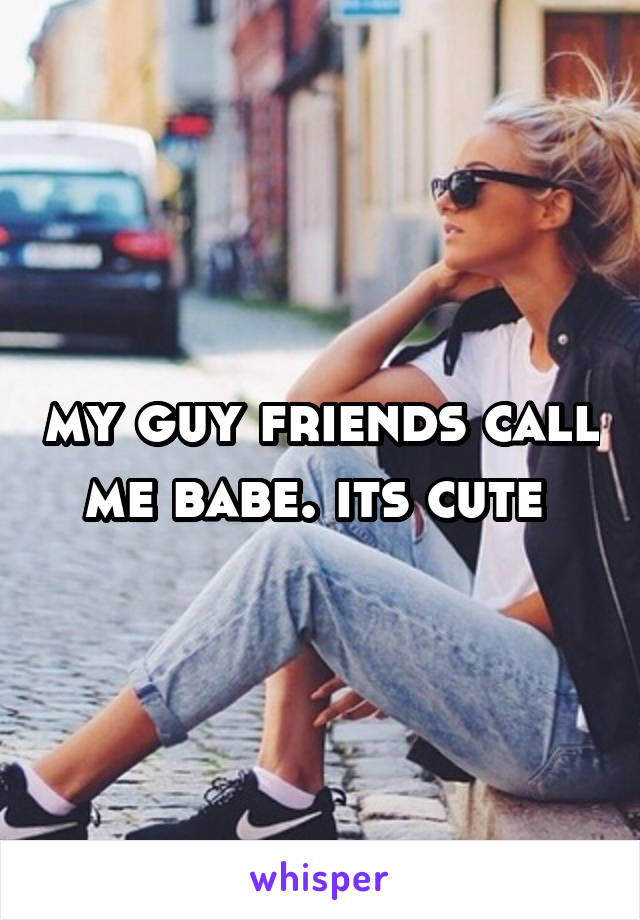 my guy friends call me babe. its cute