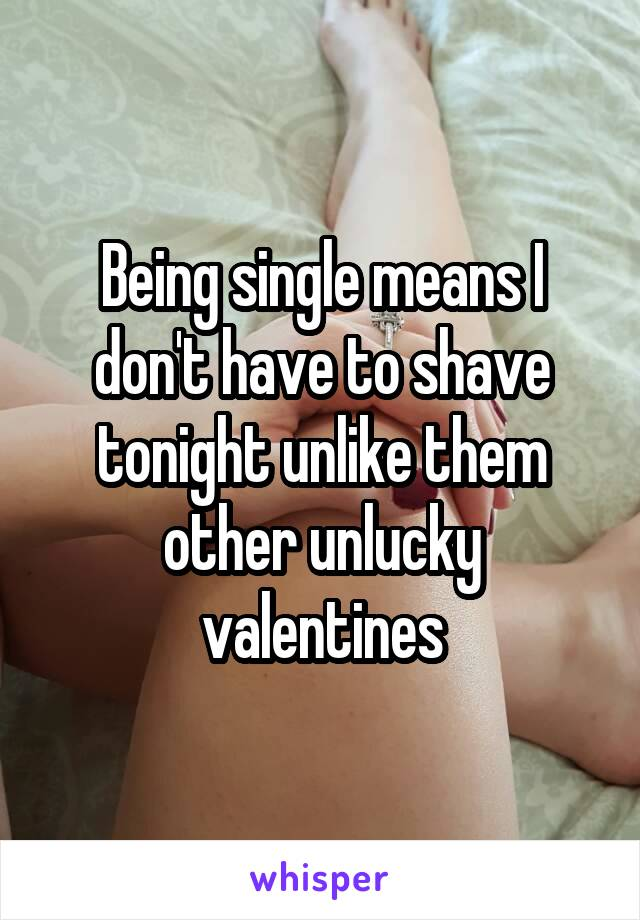 Being single means I don't have to shave tonight unlike them other unlucky valentines