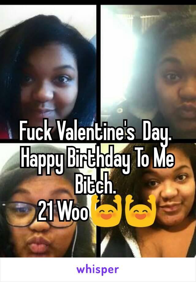 Fuck Valentine's  Day.  Happy Birthday To Me Bitch.  21 Woo🙌🙌
