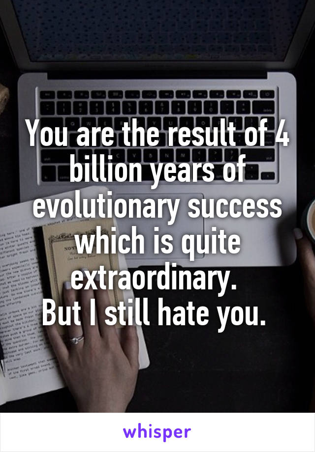 You are the result of 4 billion years of evolutionary success which is quite extraordinary.  But I still hate you.