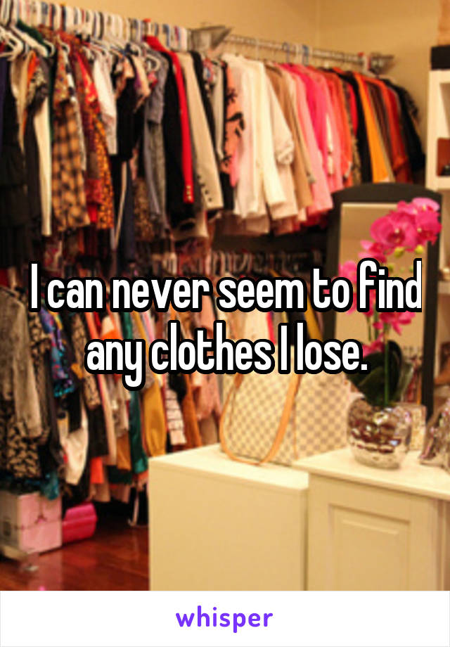 I can never seem to find any clothes I lose.