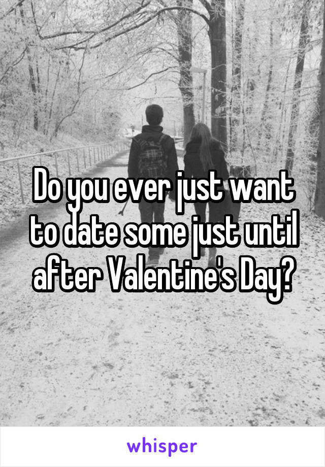 Do you ever just want to date some just until after Valentine's Day?