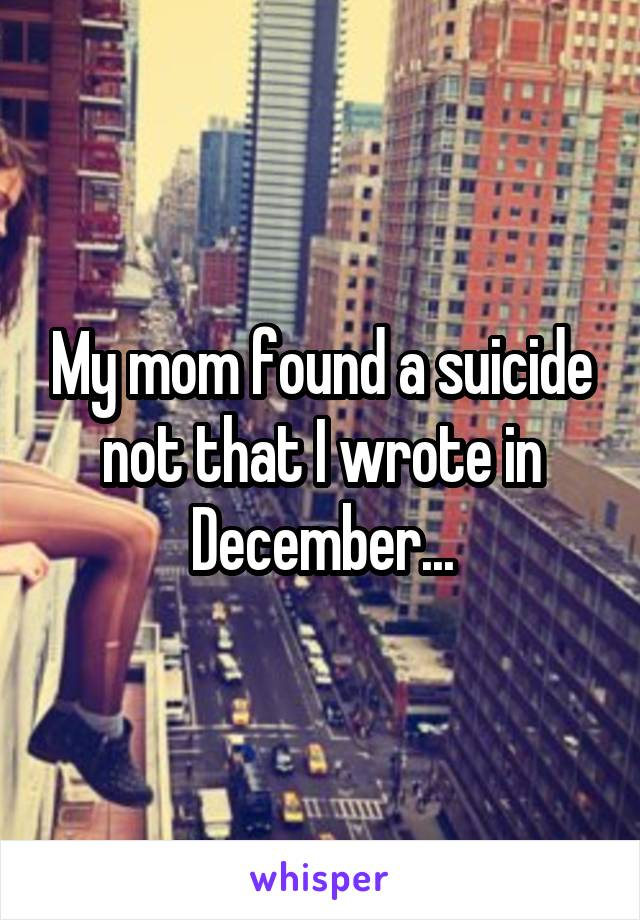My mom found a suicide not that I wrote in December...