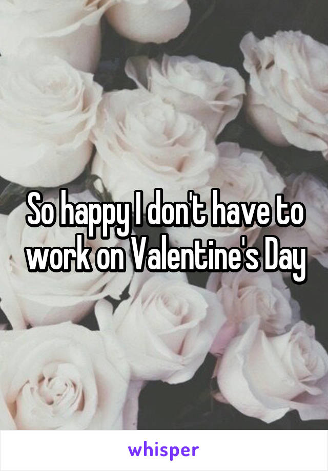 So happy I don't have to work on Valentine's Day