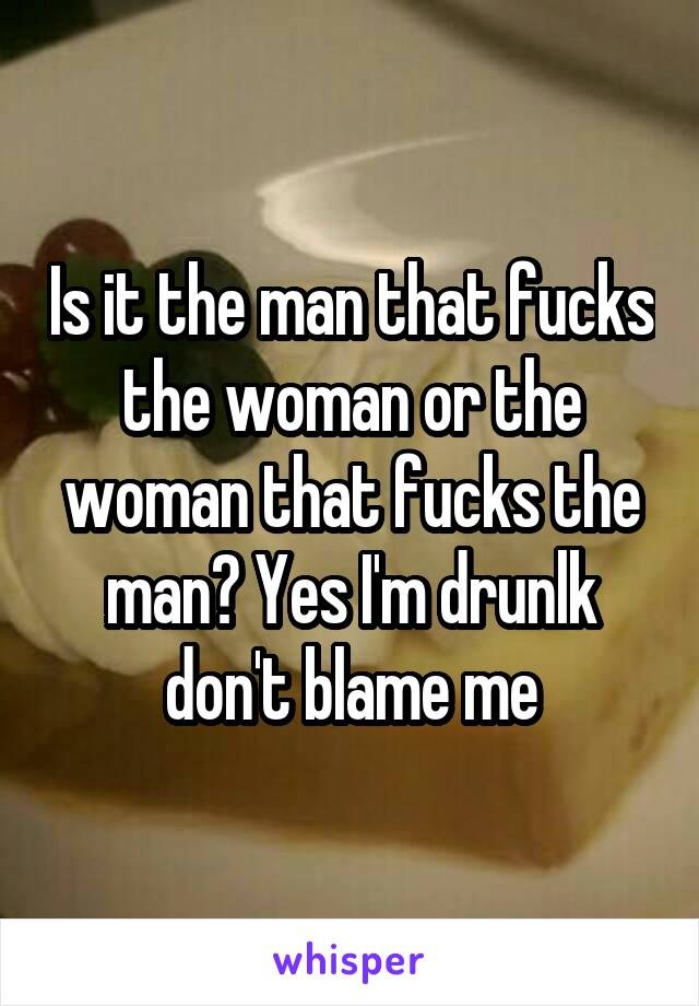 Is it the man that fucks the woman or the woman that fucks the man? Yes I'm drunlk don't blame me