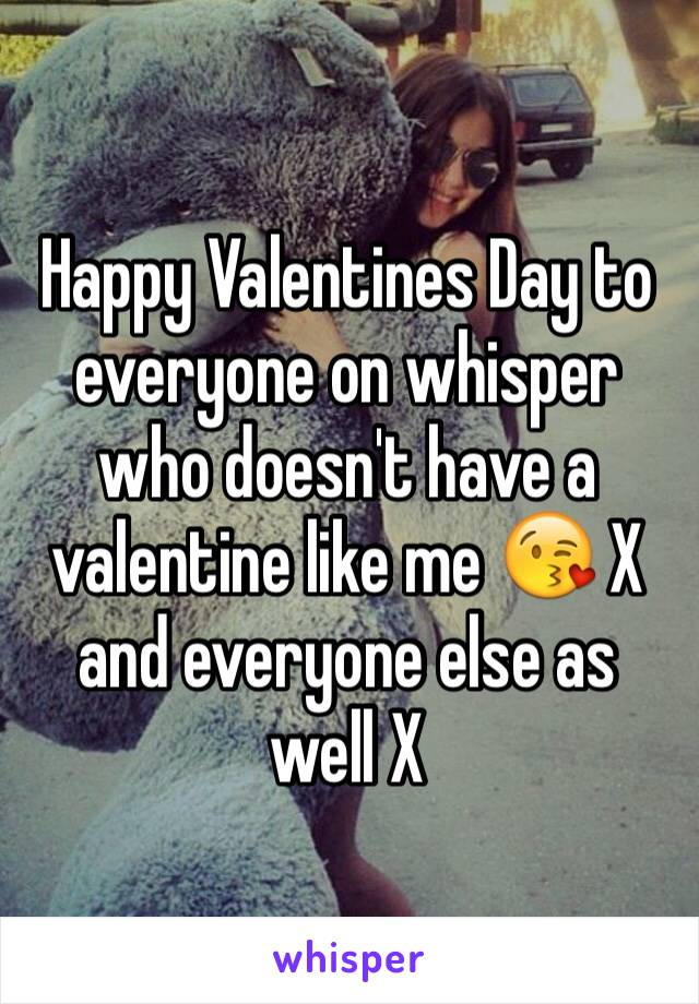 Happy Valentines Day to everyone on whisper who doesn't have a valentine like me 😘 X  and everyone else as well X