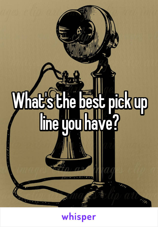 What's the best pick up line you have?