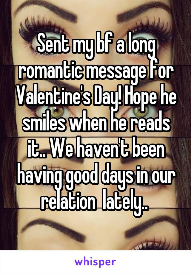Sent my bf a long romantic message for Valentine's Day! Hope he smiles when he reads it.. We haven't been having good days in our relation  lately..