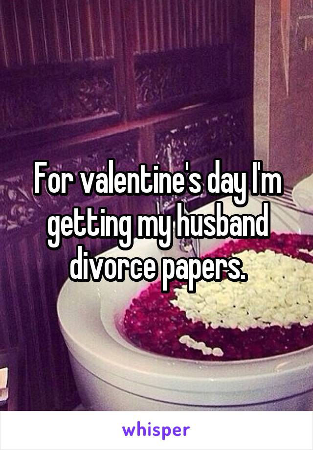 For valentine's day I'm getting my husband divorce papers.