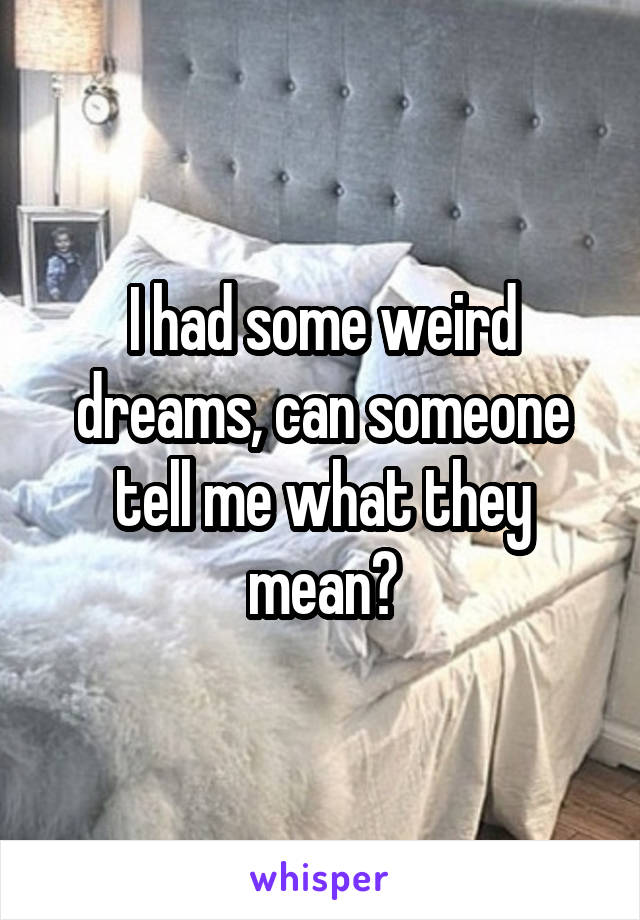 I had some weird dreams, can someone tell me what they mean?