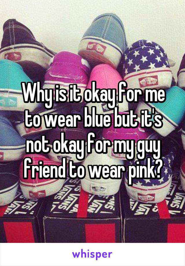Why is it okay for me to wear blue but it's not okay for my guy friend to wear pink?
