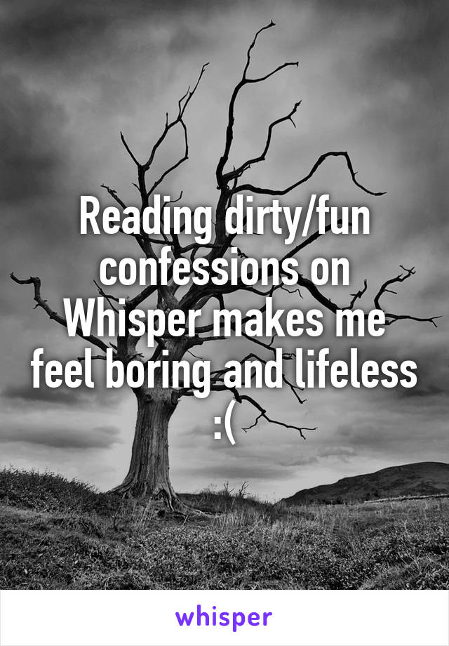 Reading dirty/fun confessions on Whisper makes me feel boring and lifeless :(