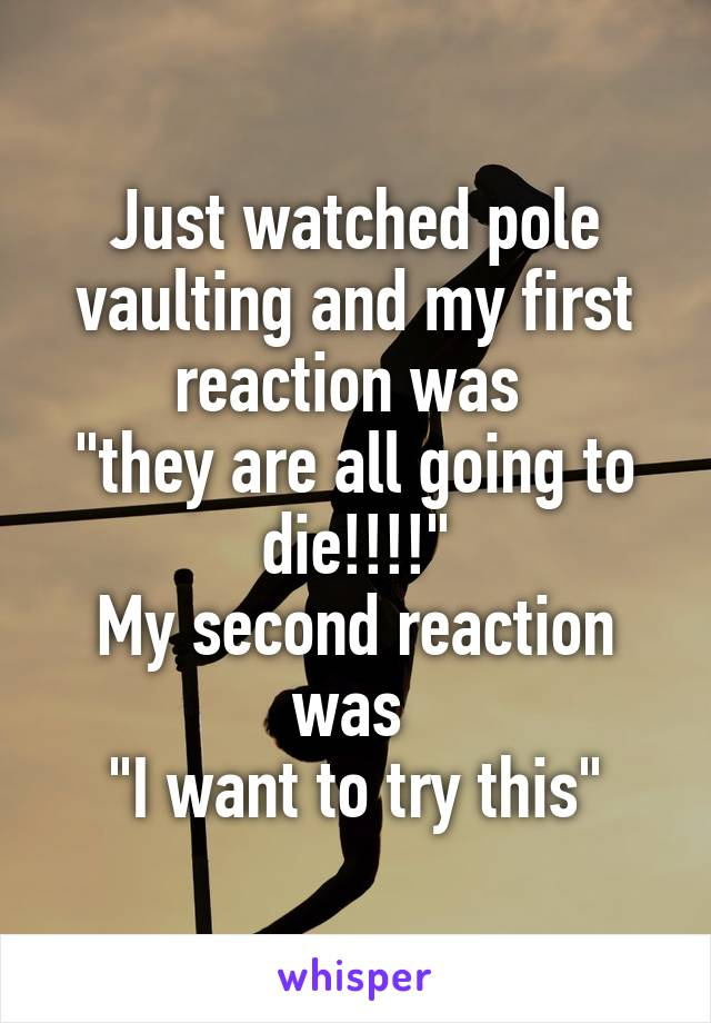 """Just watched pole vaulting and my first reaction was  """"they are all going to die!!!!"""" My second reaction was  """"I want to try this"""""""