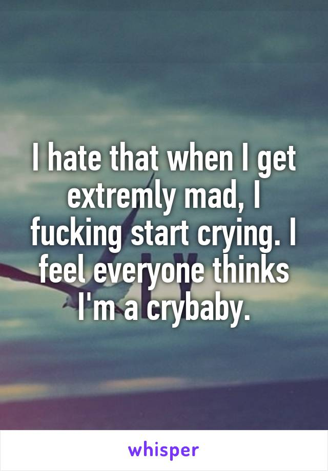 I hate that when I get extremly mad, I fucking start crying. I feel everyone thinks I'm a crybaby.