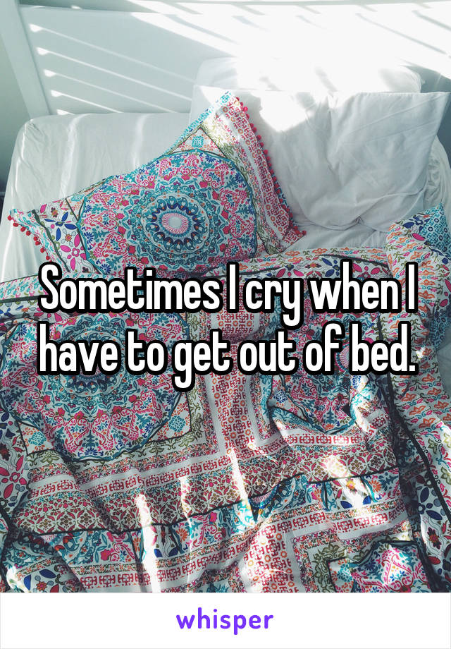 Sometimes I cry when I have to get out of bed.