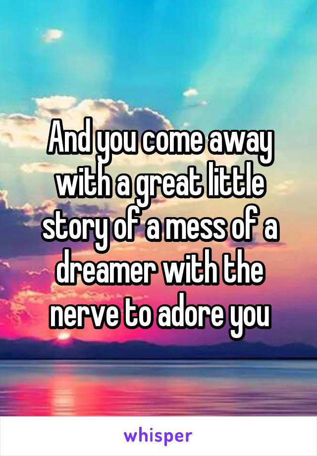 And you come away with a great little story of a mess of a dreamer with the nerve to adore you